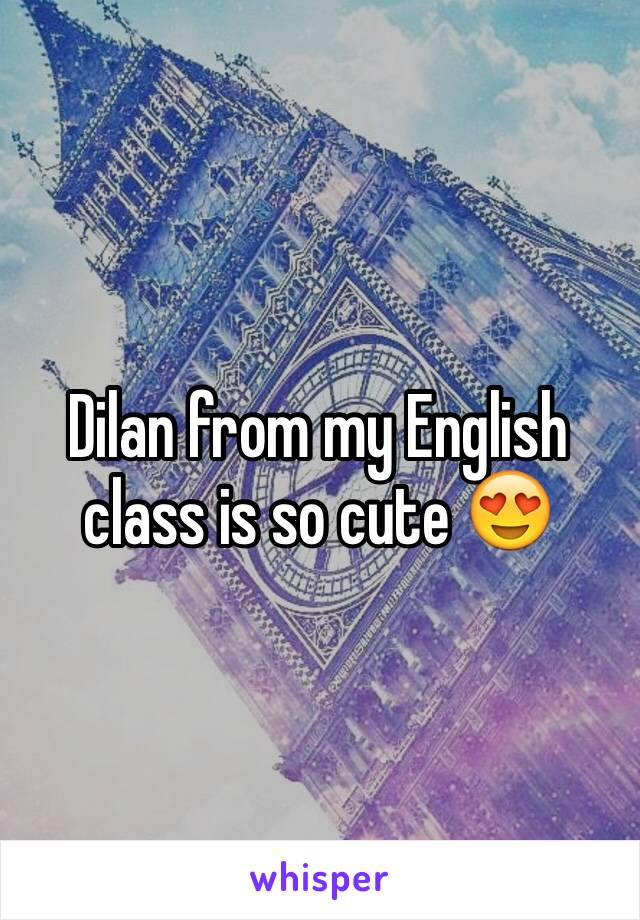 Dilan from my English class is so cute 😍