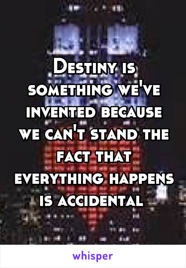 Destiny is something we've invented because we can't stand the fact that everything happens is accidental