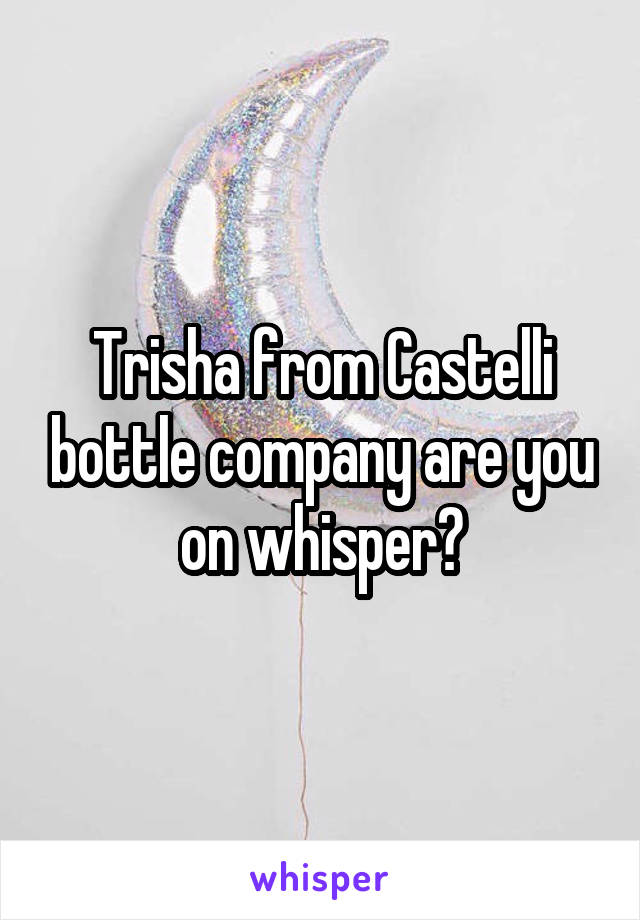 Trisha from Castelli bottle company are you on whisper?