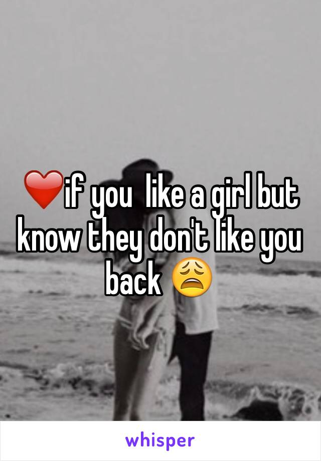 ❤️if you  like a girl but know they don't like you back 😩