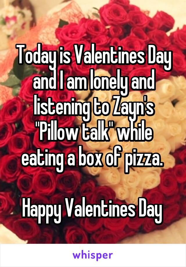 """Today is Valentines Day and I am lonely and listening to Zayn's """"Pillow talk"""" while eating a box of pizza.   Happy Valentines Day"""