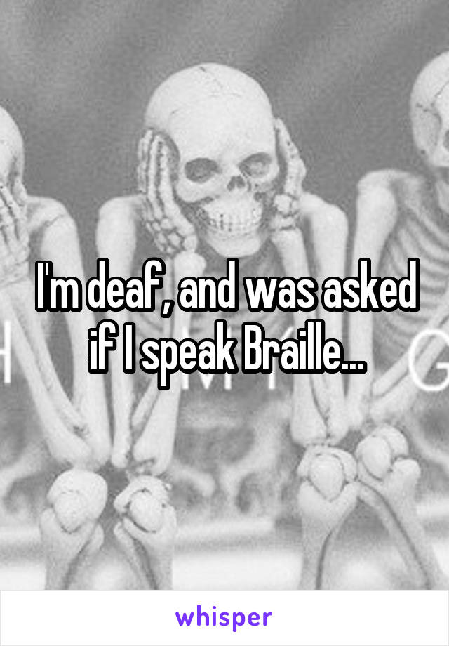 I'm deaf, and was asked if I speak Braille...