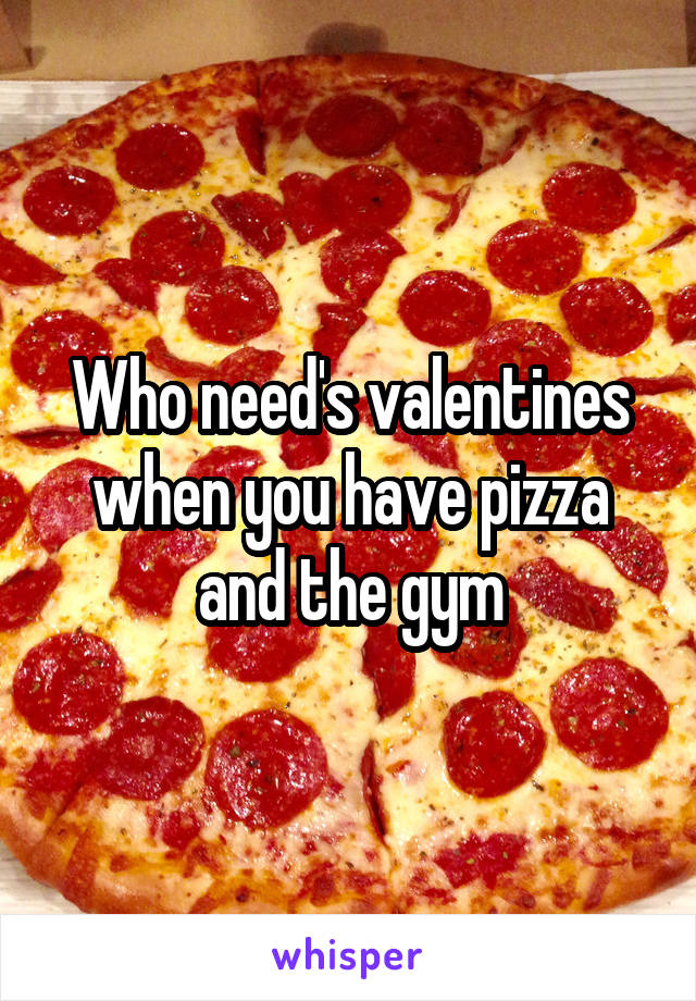 Who need's valentines when you have pizza and the gym