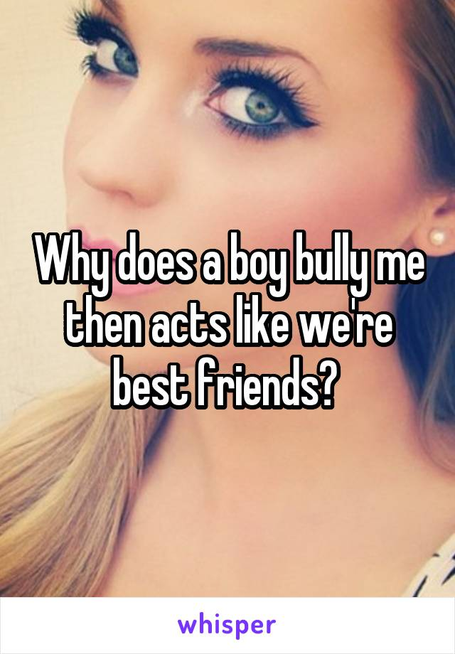 Why does a boy bully me then acts like we're best friends?