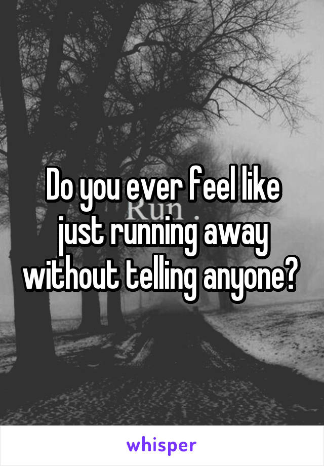 Do you ever feel like just running away without telling anyone?