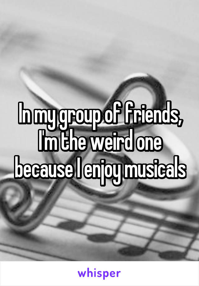 In my group of friends, I'm the weird one because I enjoy musicals