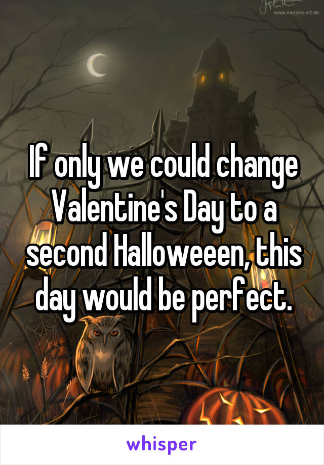 If only we could change Valentine's Day to a second Halloweeen, this day would be perfect.