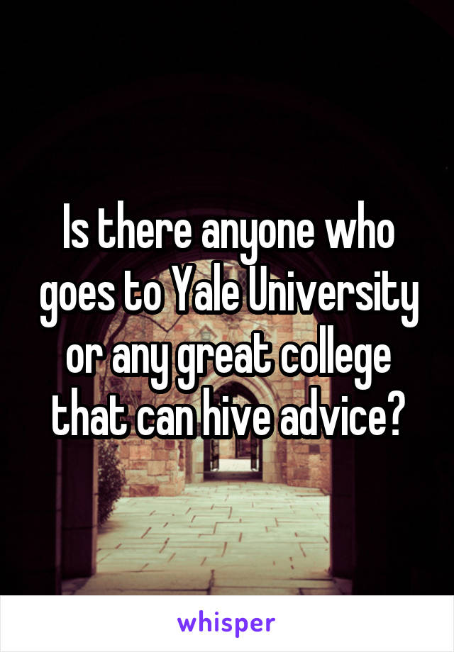 Is there anyone who goes to Yale University or any great college that can hive advice?