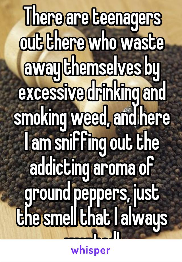 There are teenagers out there who waste away themselves by excessive drinking and smoking weed, and here I am sniffing out the addicting aroma of ground peppers, just the smell that I always wanted!