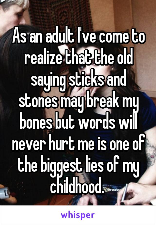 As an adult I've come to realize that the old saying sticks and stones may break my bones but words will never hurt me is one of the biggest lies of my childhood.