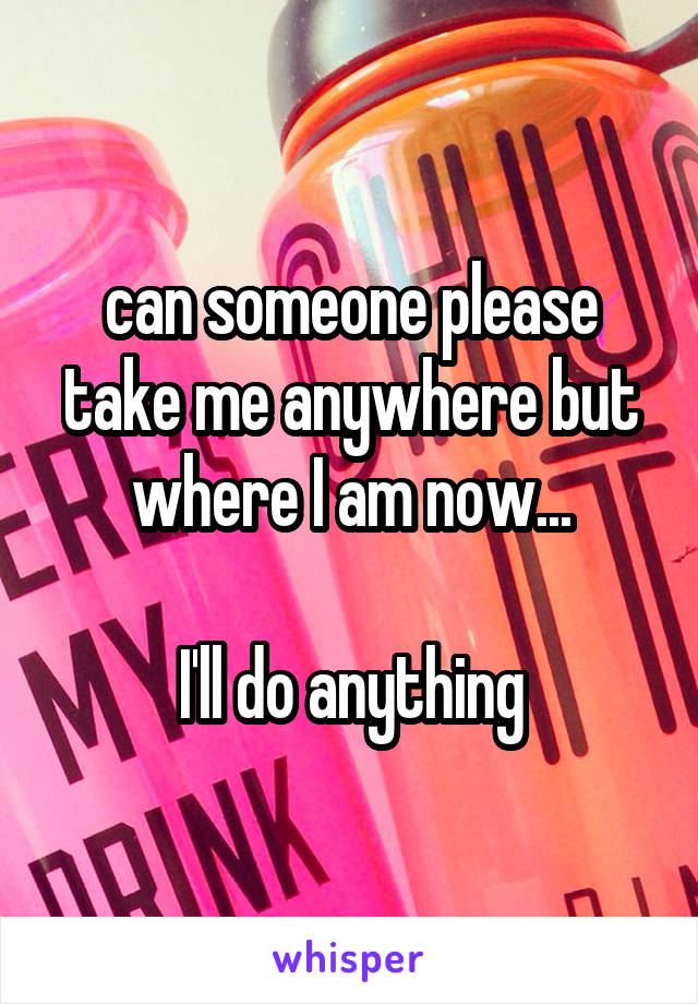 can someone please take me anywhere but where I am now...  I'll do anything