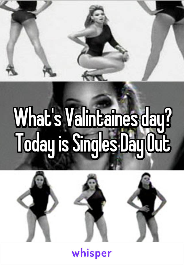 What's Valintaines day? Today is Singles Day Out