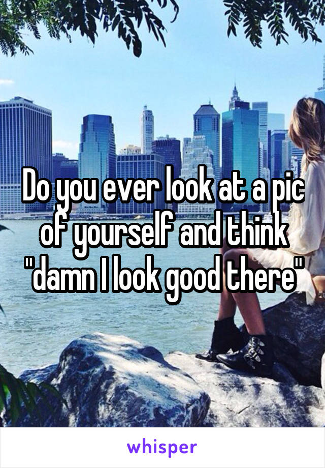"""Do you ever look at a pic of yourself and think """"damn I look good there"""""""