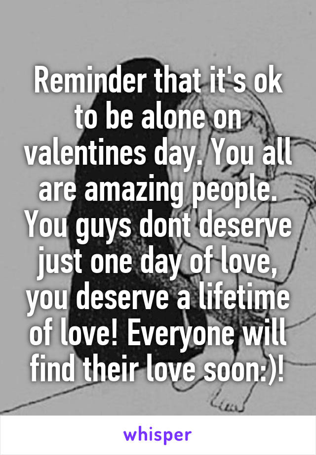 Reminder that it's ok to be alone on valentines day. You all are amazing people. You guys dont deserve just one day of love, you deserve a lifetime of love! Everyone will find their love soon:)!