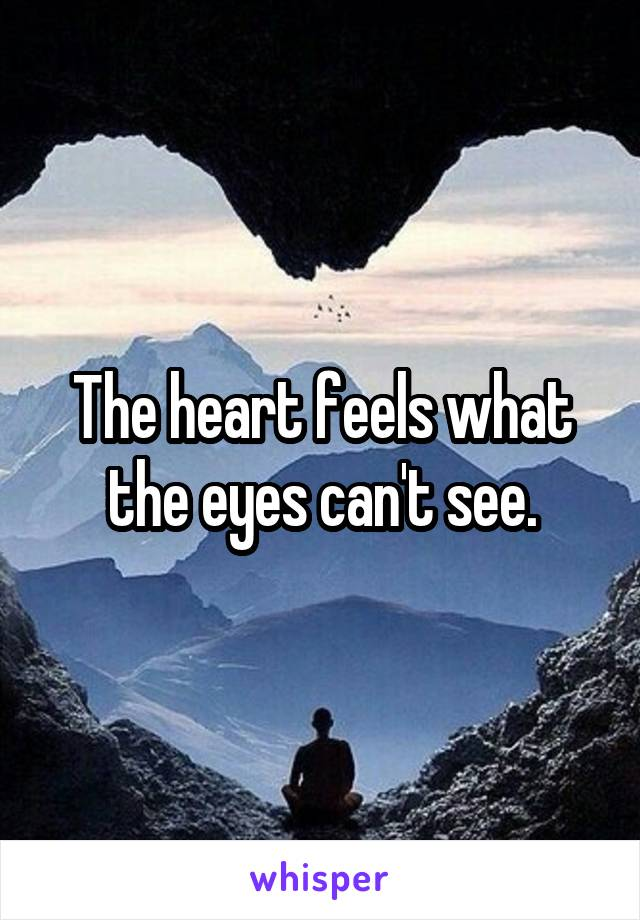 The heart feels what the eyes can't see.