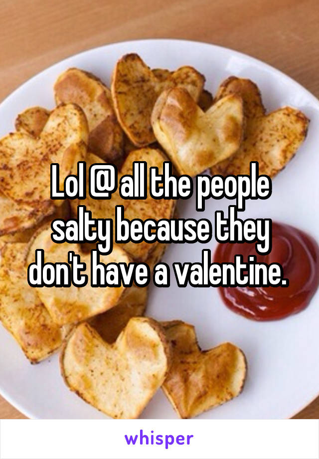 Lol @ all the people salty because they don't have a valentine.