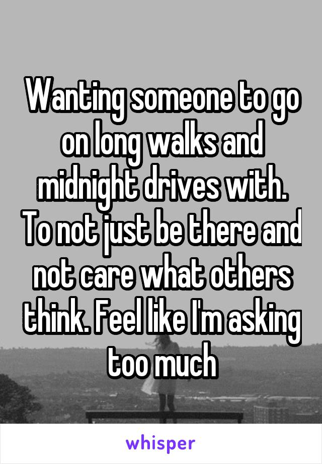 Wanting someone to go on long walks and midnight drives with. To not just be there and not care what others think. Feel like I'm asking too much