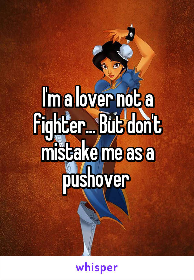 I'm a lover not a fighter... But don't mistake me as a pushover