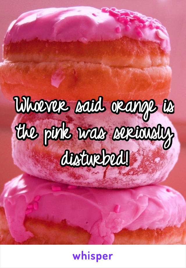 Whoever said orange is the pink was seriously disturbed!