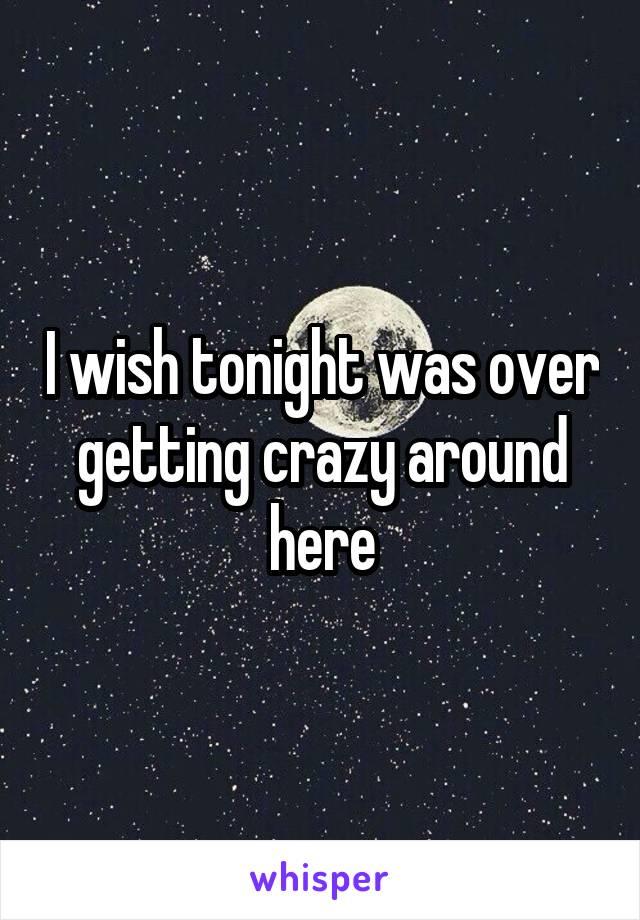 I wish tonight was over getting crazy around here