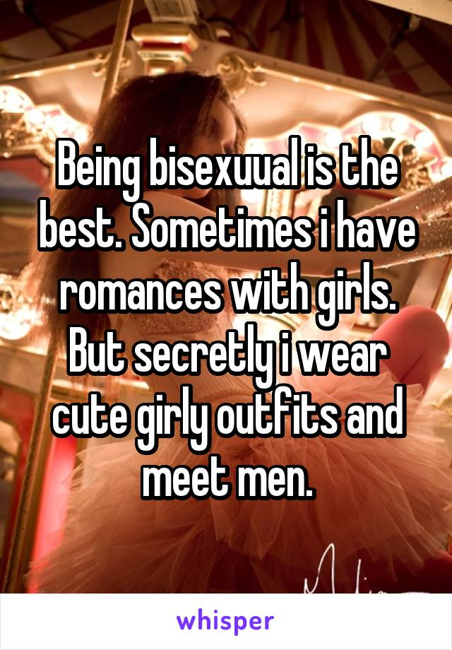 Being bisexuual is the best. Sometimes i have romances with girls. But secretly i wear cute girly outfits and meet men.