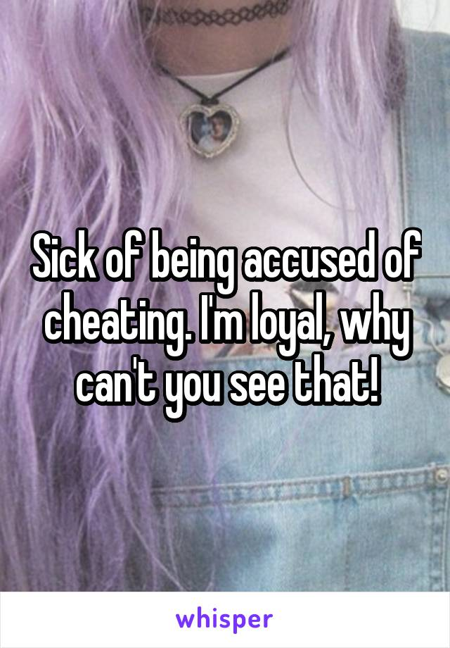 Sick of being accused of cheating. I'm loyal, why can't you see that!