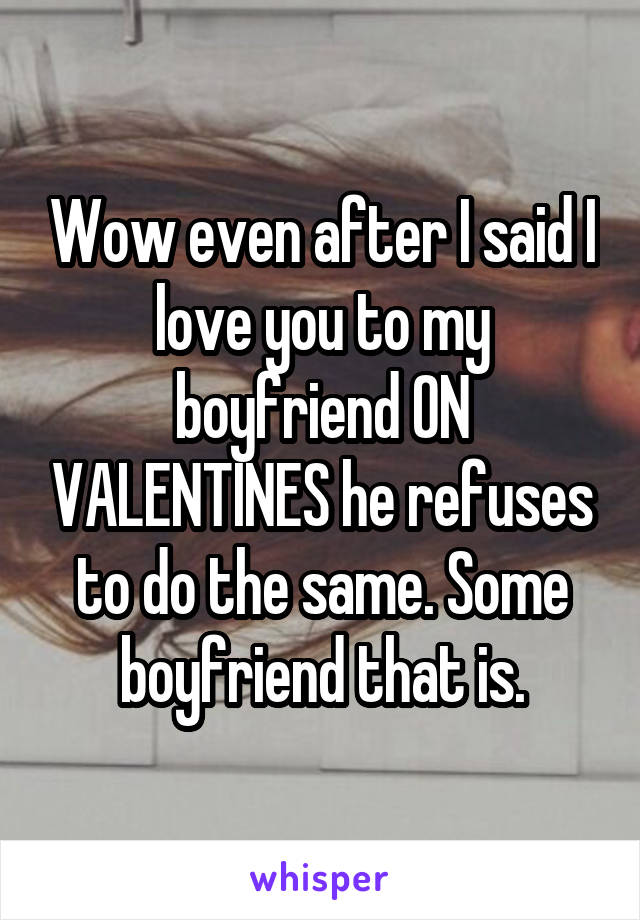 Wow even after I said I love you to my boyfriend ON VALENTINES he refuses to do the same. Some boyfriend that is.