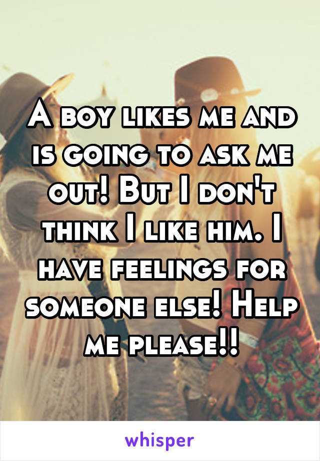 A boy likes me and is going to ask me out! But I don't think I like him. I have feelings for someone else! Help me please!!