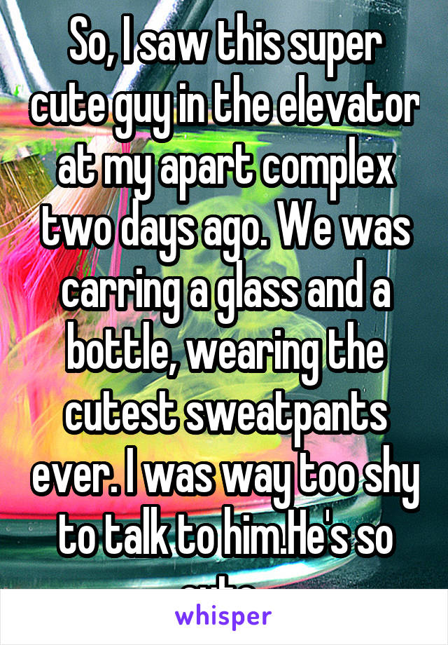 So, I saw this super cute guy in the elevator at my apart complex two days ago. We was carring a glass and a bottle, wearing the cutest sweatpants ever. I was way too shy to talk to him.He's so cute.