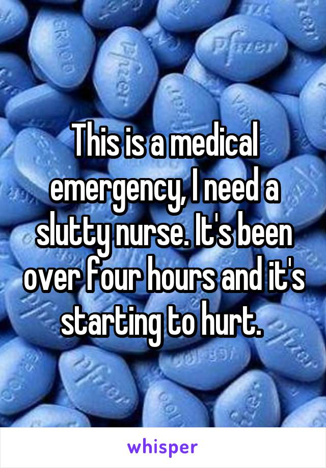 This is a medical emergency, I need a slutty nurse. It's been over four hours and it's starting to hurt.