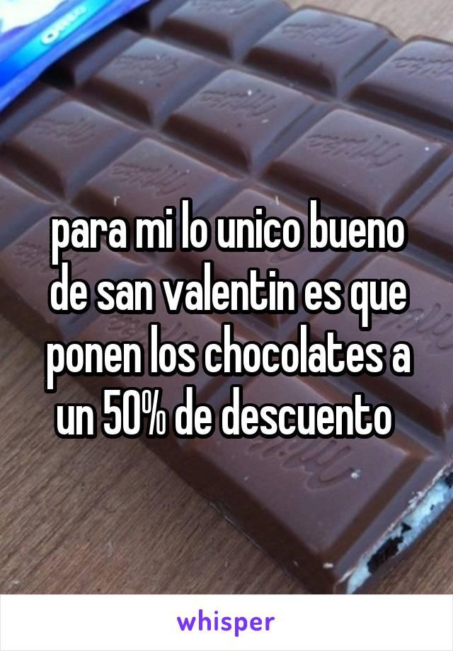 para mi lo unico bueno de san valentin es que ponen los chocolates a un 50% de descuento