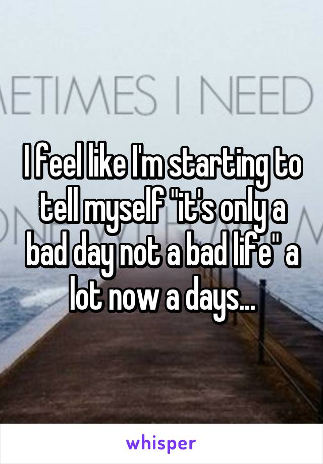 """I feel like I'm starting to tell myself """"it's only a bad day not a bad life"""" a lot now a days..."""