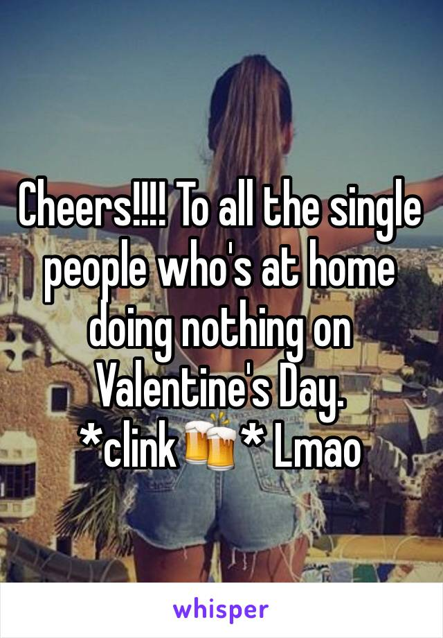 Cheers!!!! To all the single people who's at home doing nothing on Valentine's Day. *clink🍻* Lmao