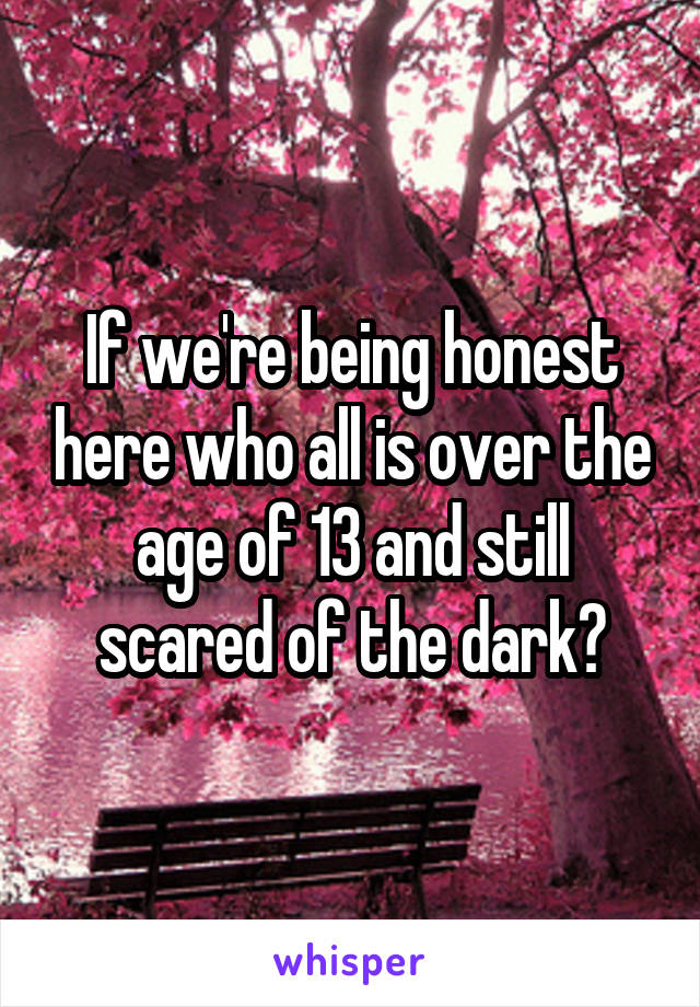 If we're being honest here who all is over the age of 13 and still scared of the dark?