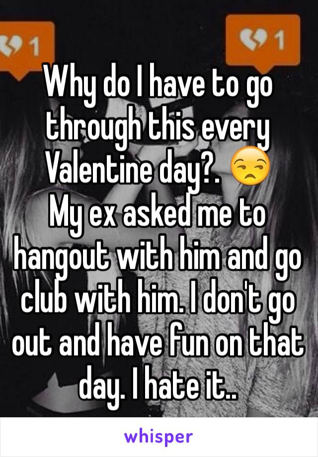 Why do I have to go through this every Valentine day?. 😒 My ex asked me to hangout with him and go club with him. I don't go out and have fun on that day. I hate it..