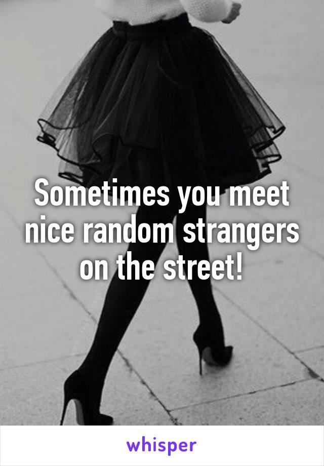 Sometimes you meet nice random strangers on the street!