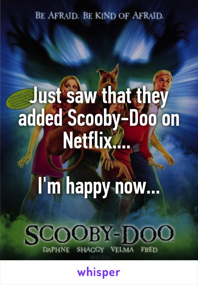 Just saw that they added Scooby-Doo on Netflix....   I'm happy now...