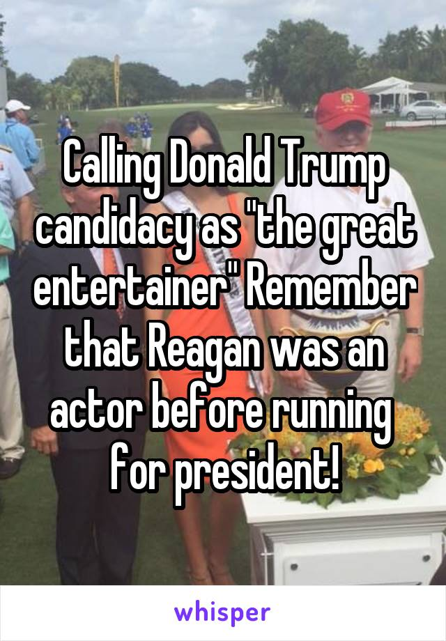 """Calling Donald Trump candidacy as """"the great entertainer"""" Remember that Reagan was an actor before running  for president!"""