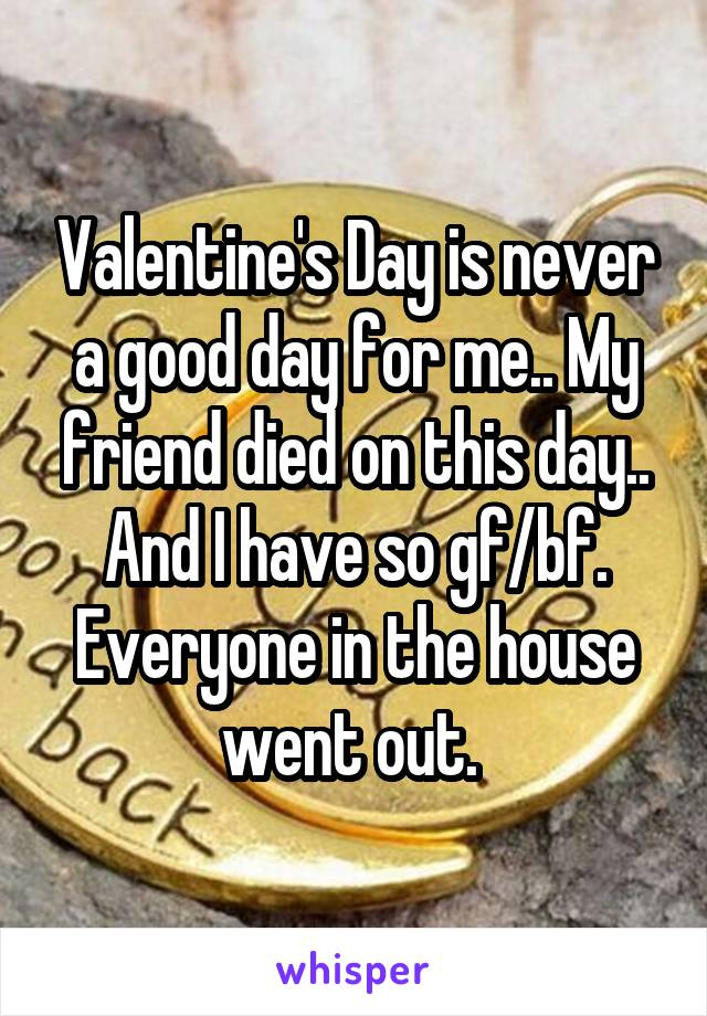 Valentine's Day is never a good day for me.. My friend died on this day.. And I have so gf/bf. Everyone in the house went out.