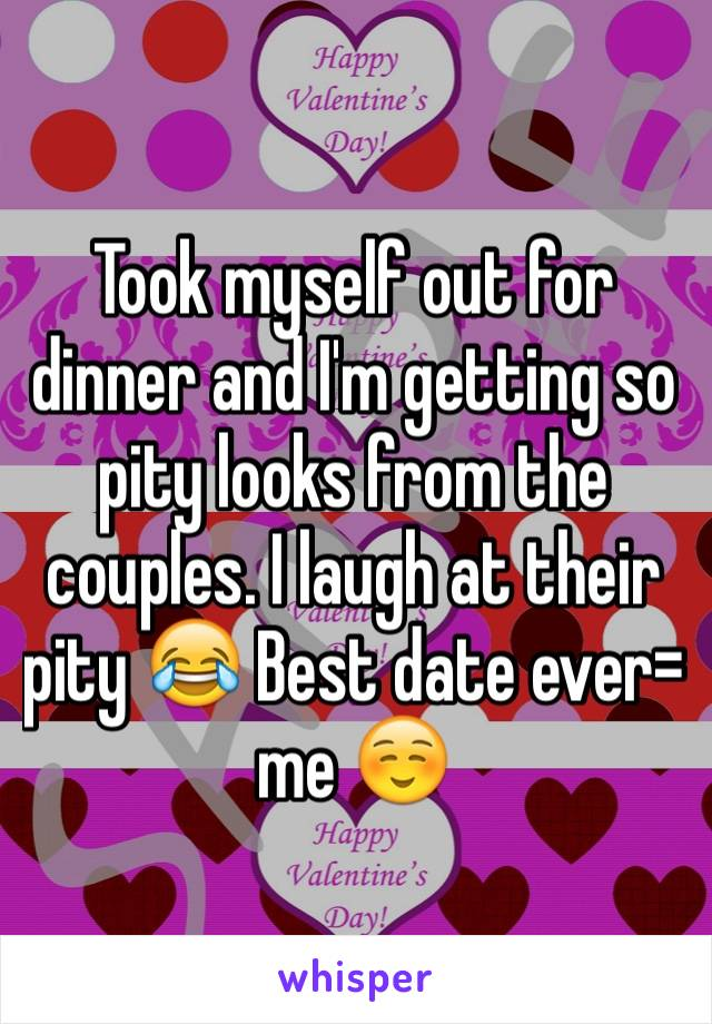 Took myself out for dinner and I'm getting so pity looks from the couples. I laugh at their pity 😂 Best date ever= me ☺️