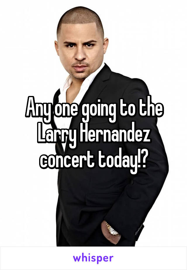 Any one going to the Larry Hernandez concert today!?