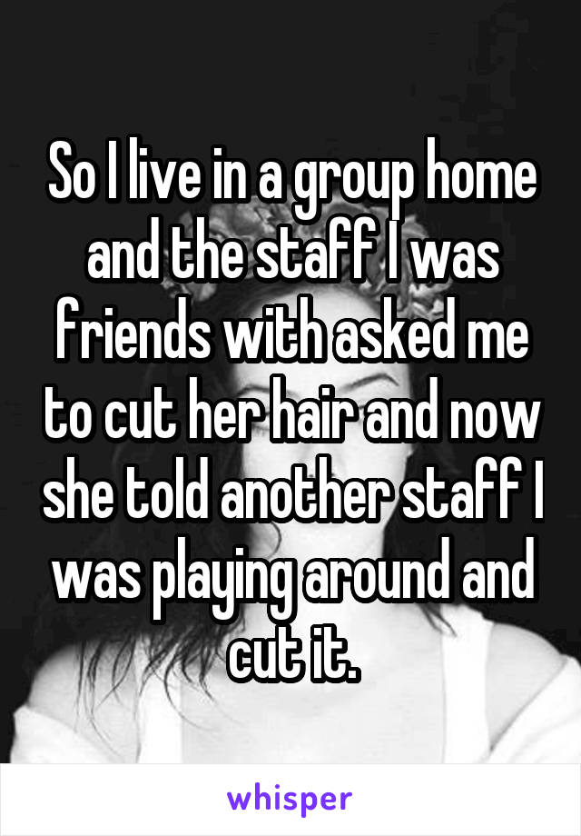 So I live in a group home and the staff I was friends with asked me to cut her hair and now she told another staff I was playing around and cut it.