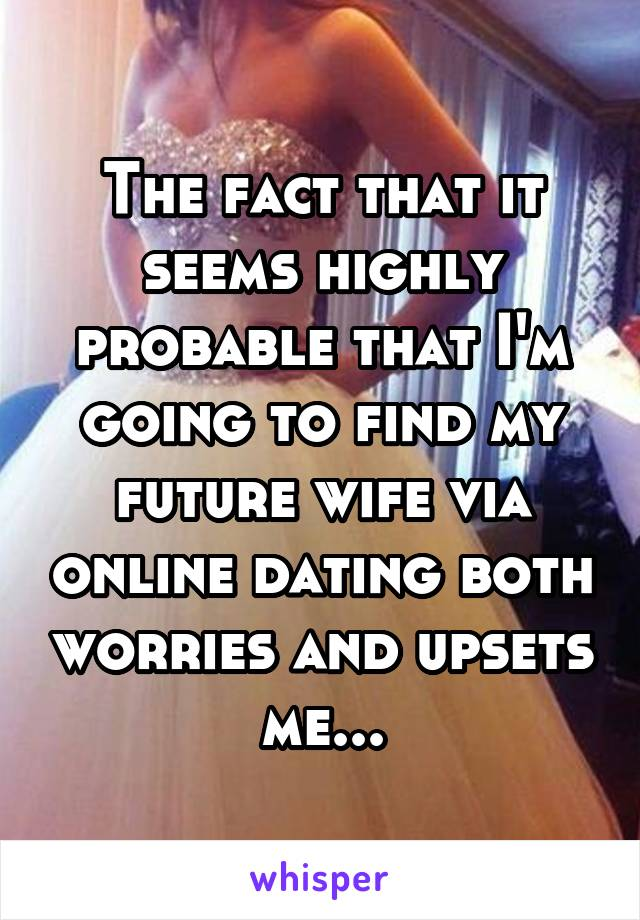 The fact that it seems highly probable that I'm going to find my future wife via online dating both worries and upsets me...