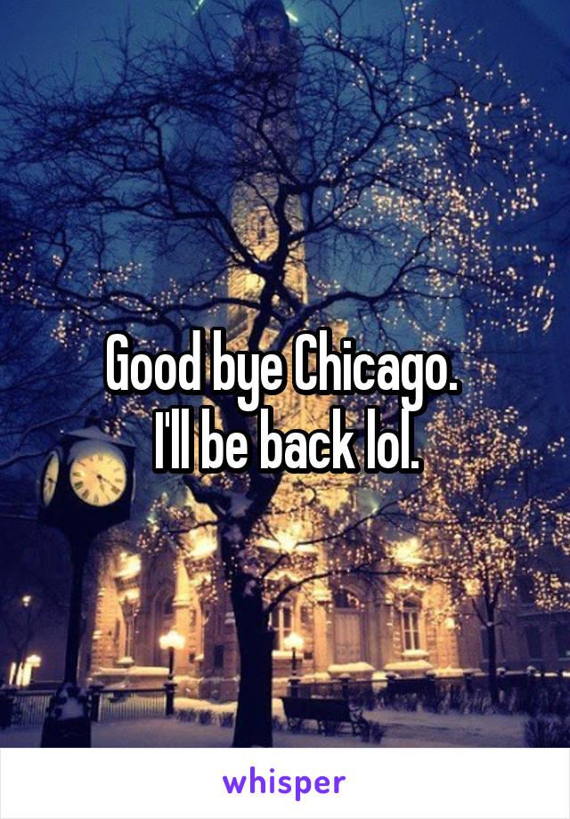 Good bye Chicago.  I'll be back lol.