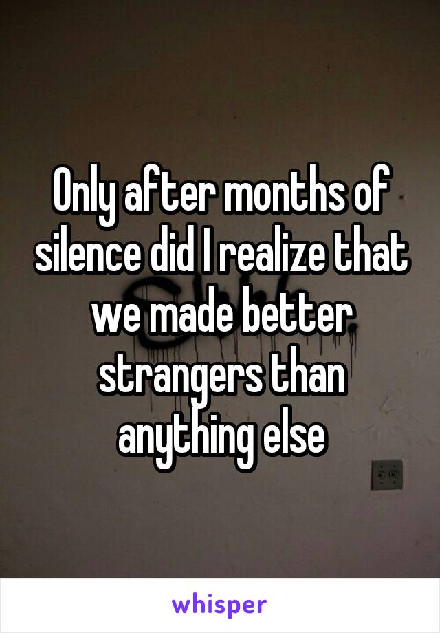 Only after months of silence did I realize that we made better strangers than anything else