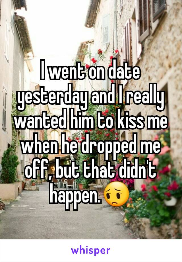 I went on date yesterday and I really wanted him to kiss me when he dropped me off, but that didn't happen.😔
