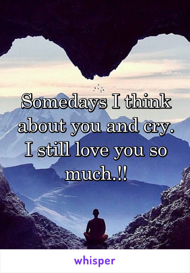 Somedays I think about you and cry. I still love you so much.!!