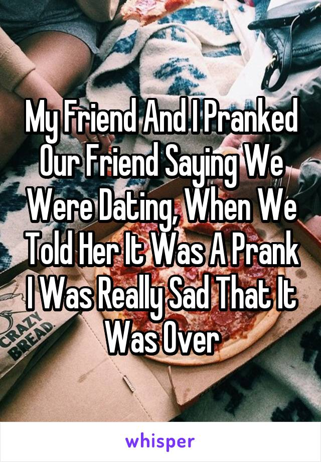 My Friend And I Pranked Our Friend Saying We Were Dating, When We Told Her It Was A Prank I Was Really Sad That It Was Over