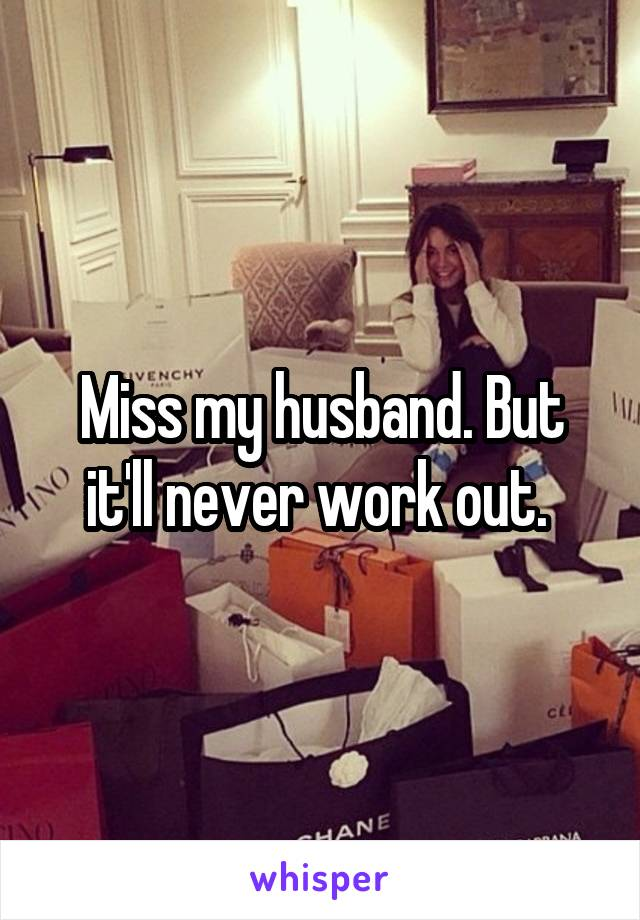 Miss my husband. But it'll never work out.