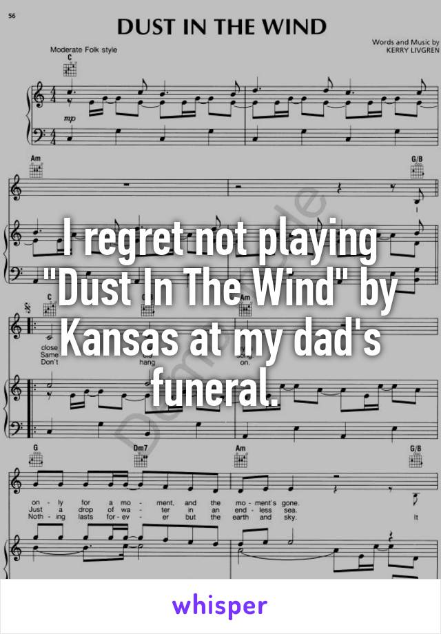 """I regret not playing """"Dust In The Wind"""" by Kansas at my dad's funeral."""